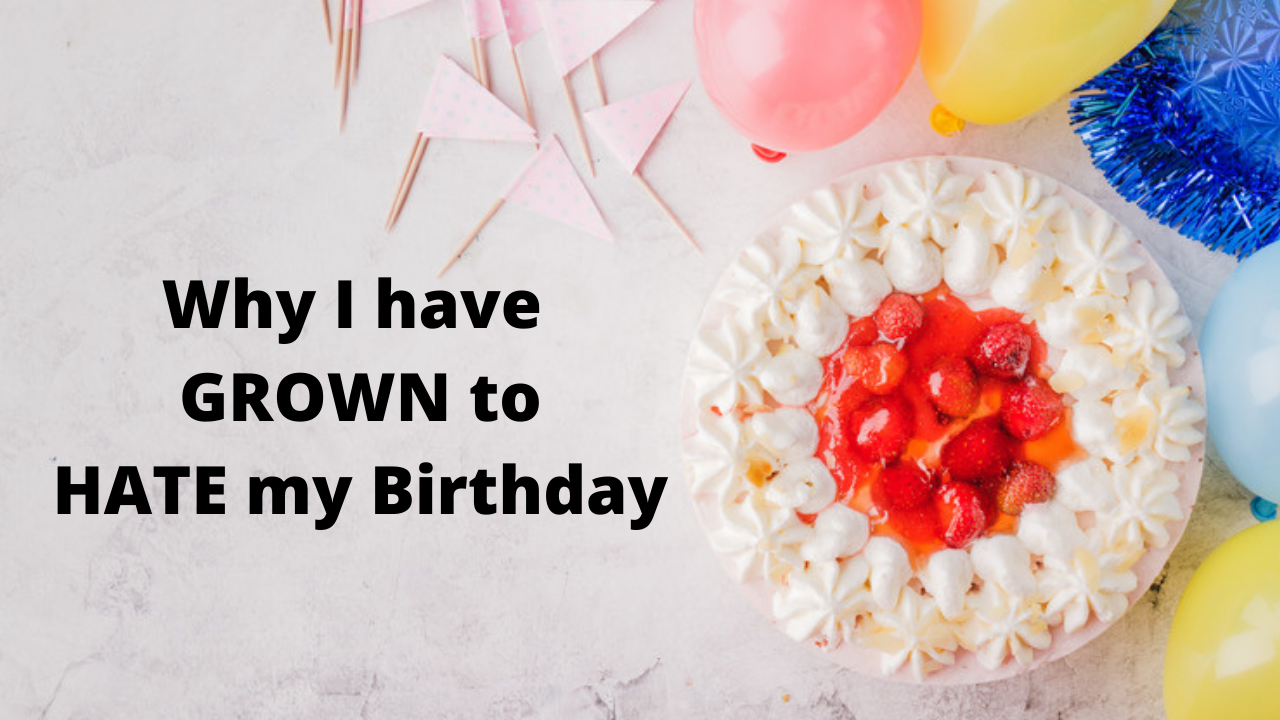 why I have grown to hate my birthday